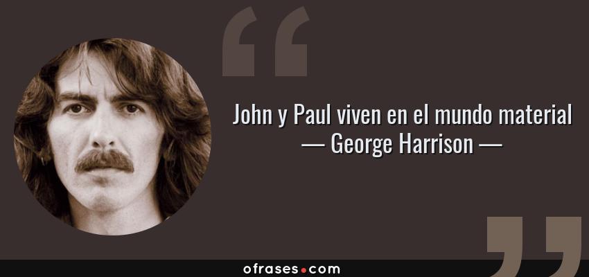 Frases de George Harrison - John y Paul viven en el mundo material