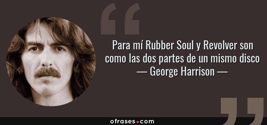 Frases de George Harrison - Para mí Rubber Soul y Revolver son como las dos partes de un mismo disco