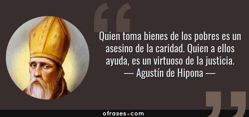 Frases de Agustín de Hipona - Quien toma bienes de los pobres es un asesino de la caridad. Quien a ellos ayuda, es un virtuoso de la justicia.