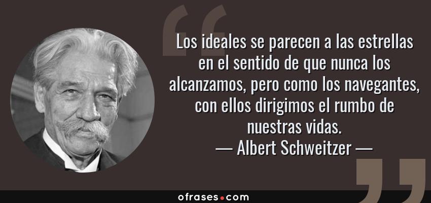 Frases de Albert Schweitzer - Los ideales se parecen a las estrellas en el sentido de que nunca los alcanzamos, pero como los navegantes, con ellos dirigimos el rumbo de nuestras vidas.