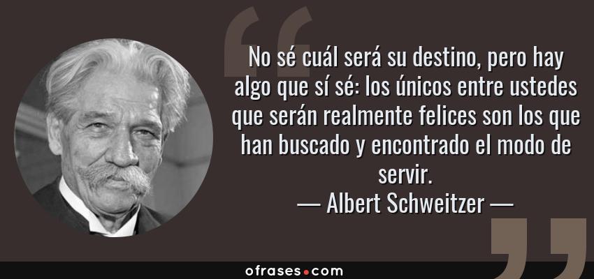 Frases de Albert Schweitzer - No sé cuál será su destino, pero hay algo que sí sé: los únicos entre ustedes que serán realmente felices son los que han buscado y encontrado el modo de servir.