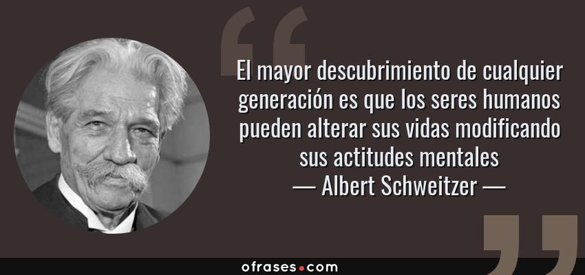 Frases de Albert Schweitzer - El mayor descubrimiento de cualquier generación es que los seres humanos pueden alterar sus vidas modificando sus actitudes mentales