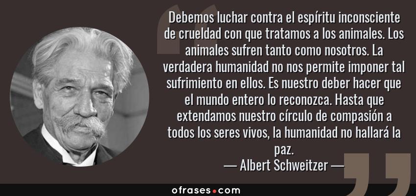 Frases de Albert Schweitzer - Debemos luchar contra el espíritu inconsciente de crueldad con que tratamos a los animales. Los animales sufren tanto como nosotros. La verdadera humanidad no nos permite imponer tal sufrimiento en ellos. Es nuestro deber hacer que el mundo entero lo reconozca. Hasta que extendamos nuestro círculo de compasión a todos los seres vivos, la humanidad no hallará la paz.