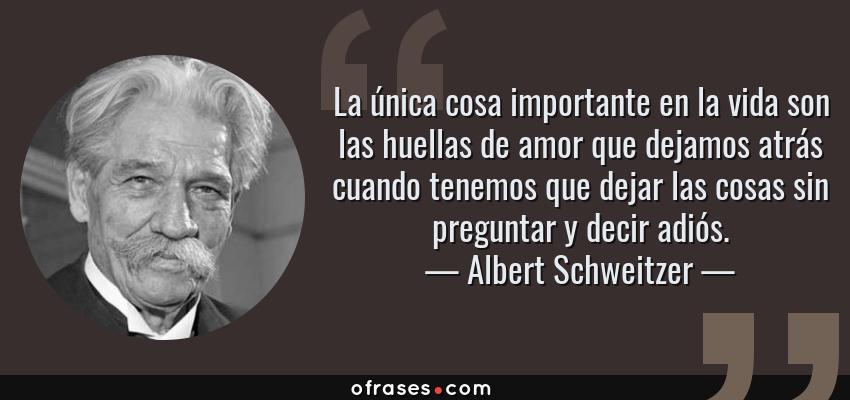 Frases de Albert Schweitzer - La única cosa importante en la vida son las huellas de amor que dejamos atrás cuando tenemos que dejar las cosas sin preguntar y decir adiós.