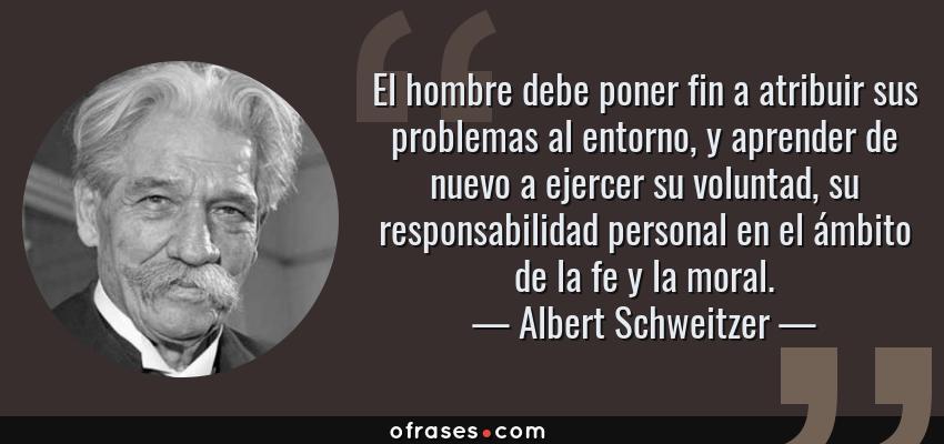 Frases de Albert Schweitzer - El hombre debe poner fin a atribuir sus problemas al entorno, y aprender de nuevo a ejercer su voluntad, su responsabilidad personal en el ámbito de la fe y la moral.