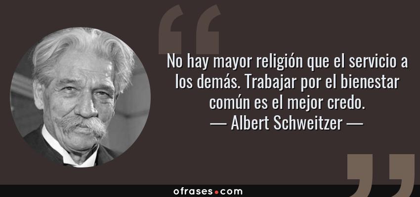 Frases de Albert Schweitzer - No hay mayor religión que el servicio a los demás. Trabajar por el bienestar común es el mejor credo.
