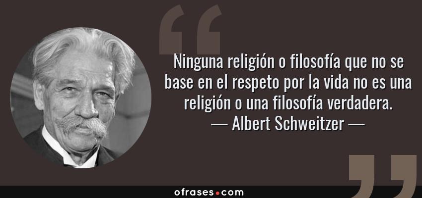 Frases de Albert Schweitzer - Ninguna religión o filosofía que no se base en el respeto por la vida no es una religión o una filosofía verdadera.