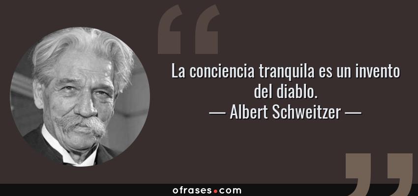 Frases de Albert Schweitzer - La conciencia tranquila es un invento del diablo.