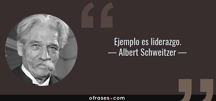 Frases de Albert Schweitzer - Ejemplo es liderazgo.
