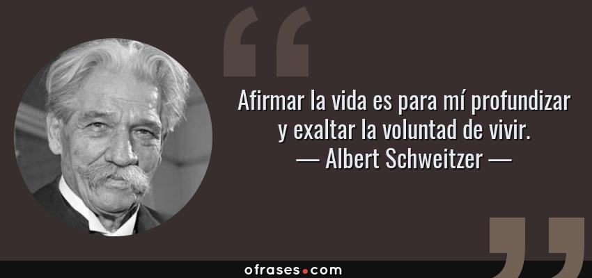 Frases de Albert Schweitzer - Afirmar la vida es para mí profundizar y exaltar la voluntad de vivir.