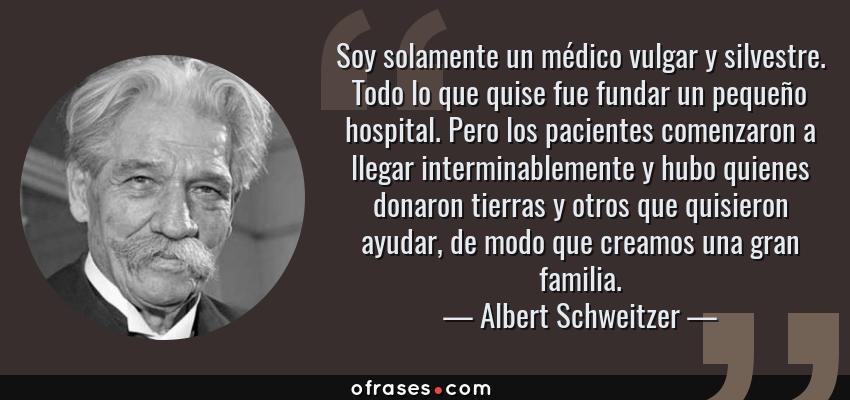 Frases de Albert Schweitzer - Soy solamente un médico vulgar y silvestre. Todo lo que quise fue fundar un pequeño hospital. Pero los pacientes comenzaron a llegar interminablemente y hubo quienes donaron tierras y otros que quisieron ayudar, de modo que creamos una gran familia.