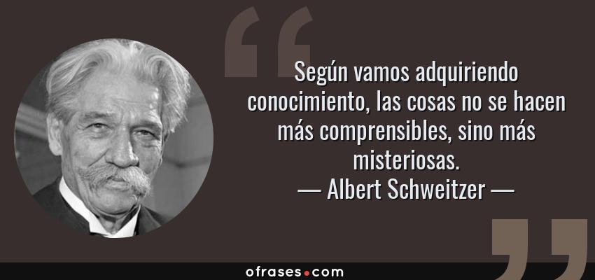 Frases de Albert Schweitzer - Según vamos adquiriendo conocimiento, las cosas no se hacen más comprensibles, sino más misteriosas.