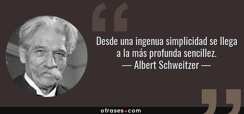 Frases de Albert Schweitzer - Desde una ingenua simplicidad se llega a la más profunda sencillez.