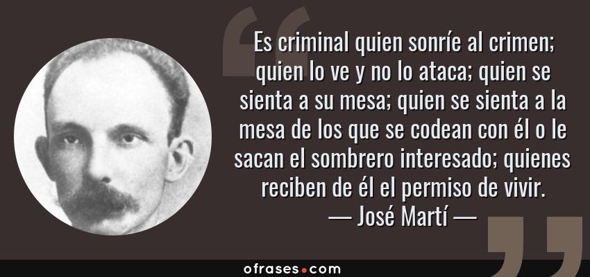 Frases de José Martí - Es criminal quien sonríe al crimen; quien lo ve y no lo ataca; quien se sienta a su mesa; quien se sienta a la mesa de los que se codean con él o le sacan el sombrero interesado; quienes reciben de él el permiso de vivir.