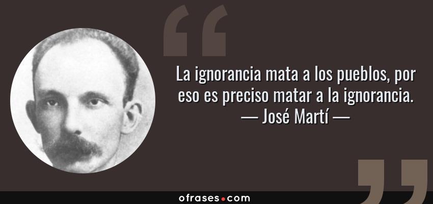 Frases de José Martí - La ignorancia mata a los pueblos, por eso es preciso matar a la ignorancia.