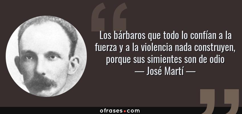 Frases de José Martí - Los bárbaros que todo lo confían a la fuerza y a la violencia nada construyen, porque sus simientes son de odio