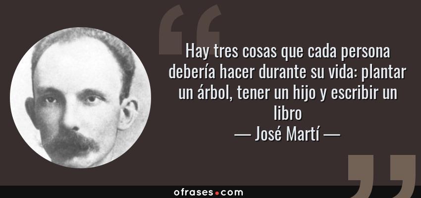 José Martí Hay Tres Cosas Que Cada Persona Debería Hacer