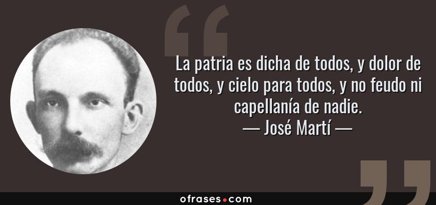Frases de José Martí - La patria es dicha de todos, y dolor de todos, y cielo para todos, y no feudo ni capellanía de nadie.
