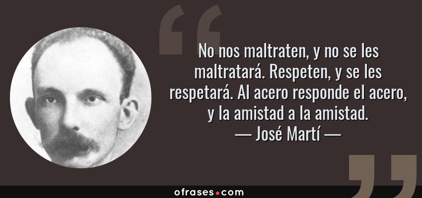 Frases de José Martí - No nos maltraten, y no se les maltratará. Respeten, y se les respetará. Al acero responde el acero, y la amistad a la amistad.