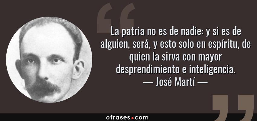 Frases de José Martí - La patria no es de nadie: y si es de alguien, será, y esto solo en espíritu, de quien la sirva con mayor desprendimiento e inteligencia.