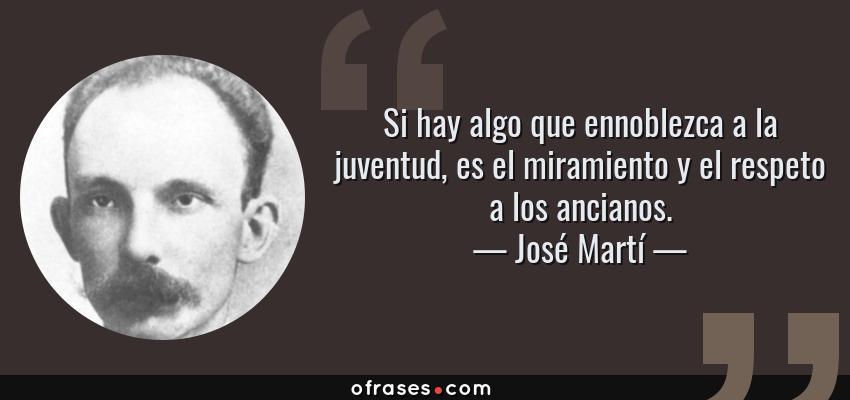Frases de José Martí - Si hay algo que ennoblezca a la juventud, es el miramiento y el respeto a los ancianos.