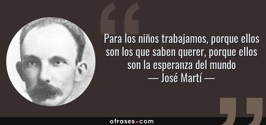 Frases de José Martí - Para los niños trabajamos, porque ellos son los que saben querer, porque ellos son la esperanza del mundo