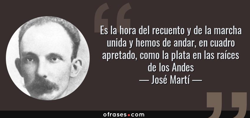 Frases de José Martí - Es la hora del recuento y de la marcha unida y hemos de andar, en cuadro apretado, como la plata en las raíces de los Andes