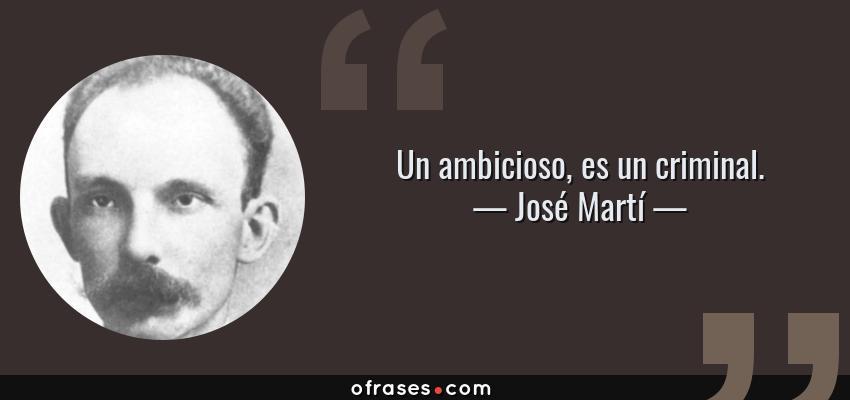 Frases de José Martí - Un ambicioso, es un criminal.