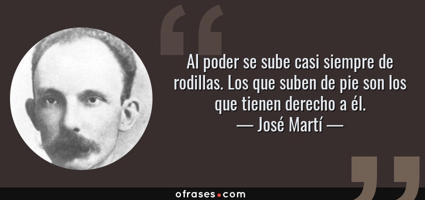 Frases de José Martí - Al poder se sube casi siempre de rodillas. Los que suben de pie son los que tienen derecho a él.