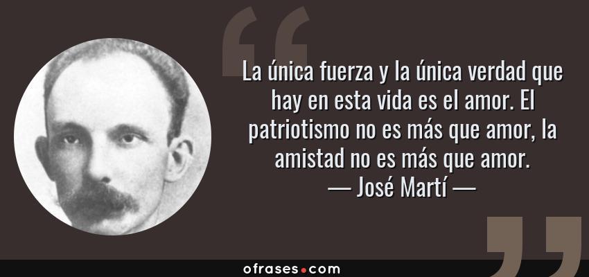 Frases de José Martí - La única fuerza y la única verdad que hay en esta vida es el amor. El patriotismo no es más que amor, la amistad no es más que amor.