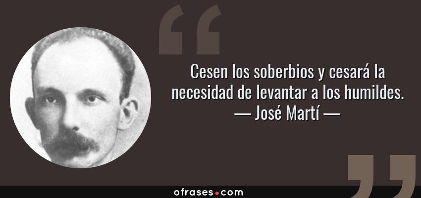 Frases de José Martí - Cesen los soberbios y cesará la necesidad de levantar a los humildes.