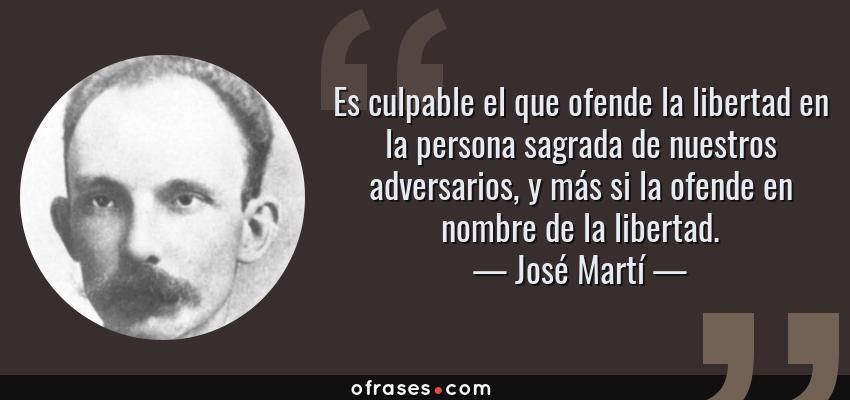 Frases de José Martí - Es culpable el que ofende la libertad en la persona sagrada de nuestros adversarios, y más si la ofende en nombre de la libertad.