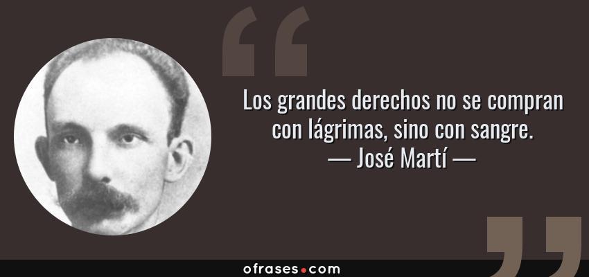 Frases de José Martí - Los grandes derechos no se compran con lágrimas, sino con sangre.