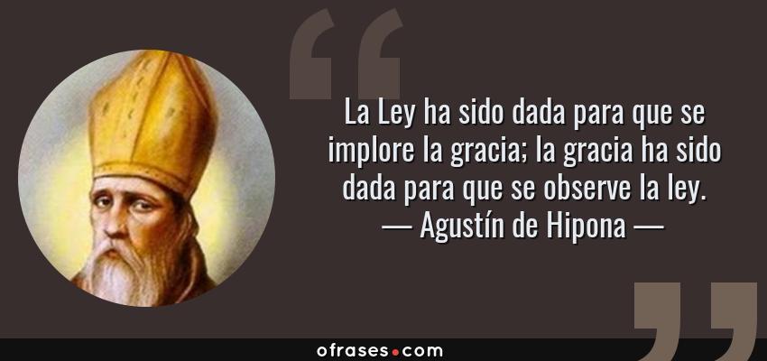 Frases de Agustín de Hipona - La Ley ha sido dada para que se implore la gracia; la gracia ha sido dada para que se observe la ley.