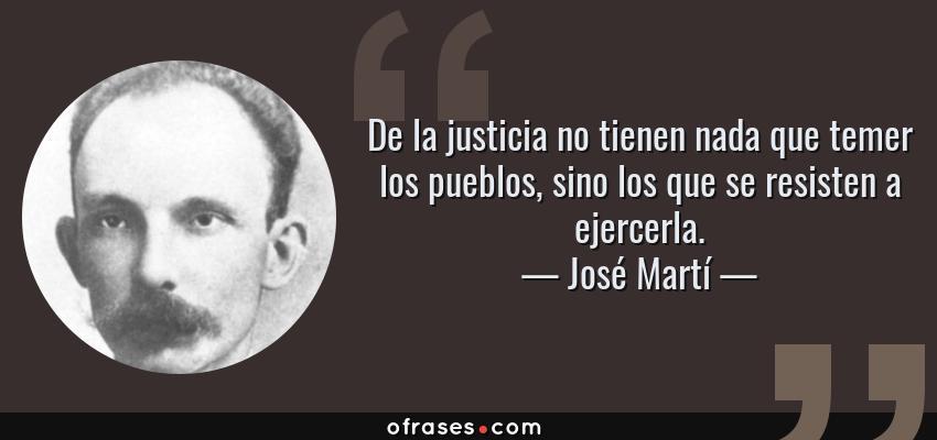 Frases de José Martí - De la justicia no tienen nada que temer los pueblos, sino los que se resisten a ejercerla.