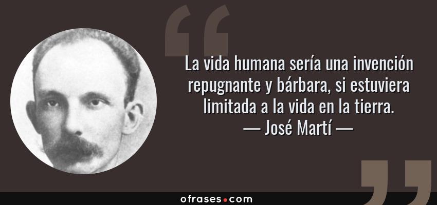 Frases de José Martí - La vida humana sería una invención repugnante y bárbara, si estuviera limitada a la vida en la tierra.