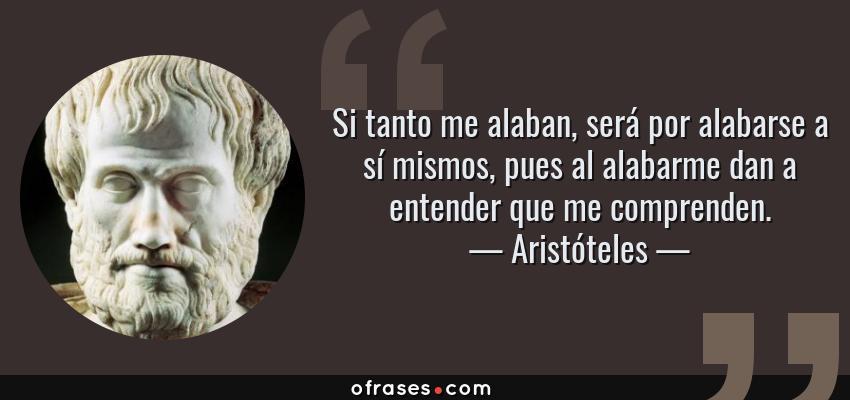 Frases de Aristóteles - Si tanto me alaban, será por alabarse a sí mismos, pues al alabarme dan a entender que me comprenden.
