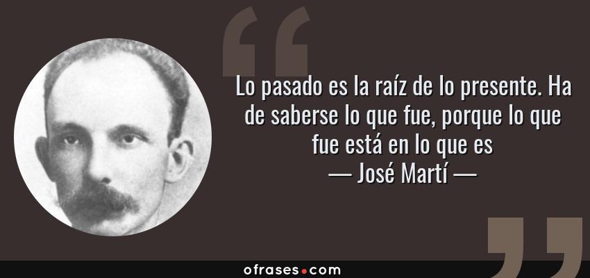 José Martí Lo Pasado Es La Raíz De Lo Presente Ha De