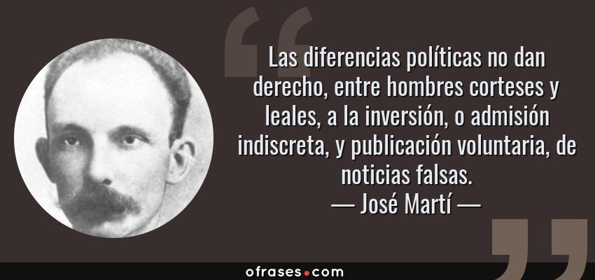 Frases de José Martí - Las diferencias políticas no dan derecho, entre hombres corteses y leales, a la inversión, o admisión indiscreta, y publicación voluntaria, de noticias falsas.