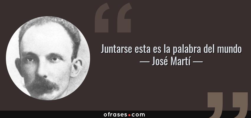 Frases de José Martí - Juntarse esta es la palabra del mundo