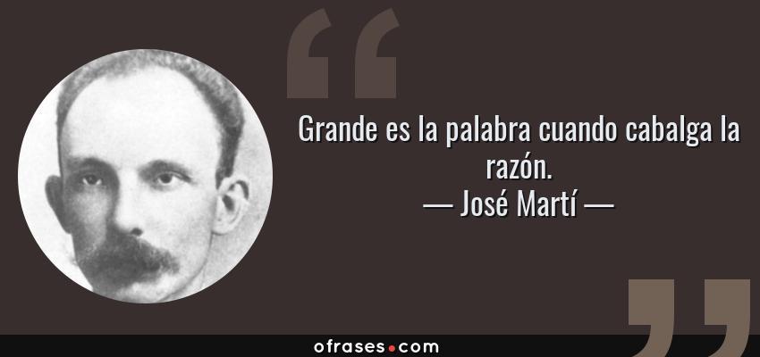 Frases de José Martí - Grande es la palabra cuando cabalga la razón.