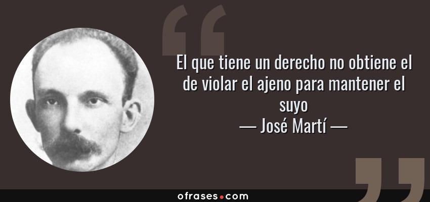 Frases de José Martí - El que tiene un derecho no obtiene el de violar el ajeno para mantener el suyo