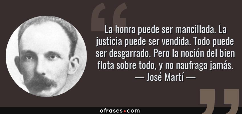 Frases de José Martí - La honra puede ser mancillada. La justicia puede ser vendida. Todo puede ser desgarrado. Pero la noción del bien flota sobre todo, y no naufraga jamás.