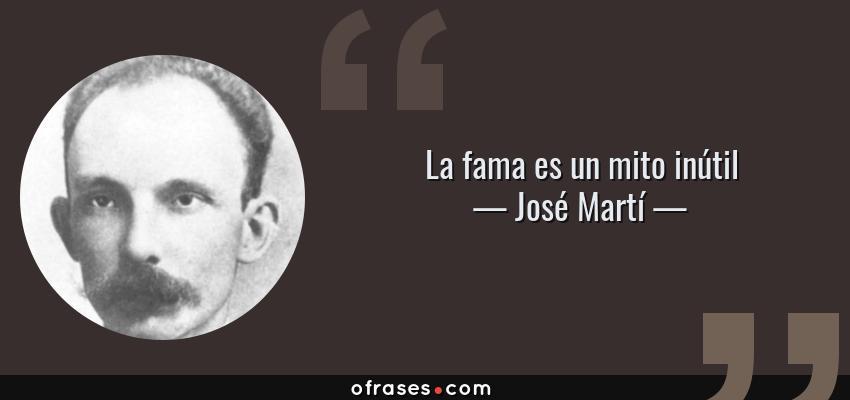 Frases de José Martí - La fama es un mito inútil