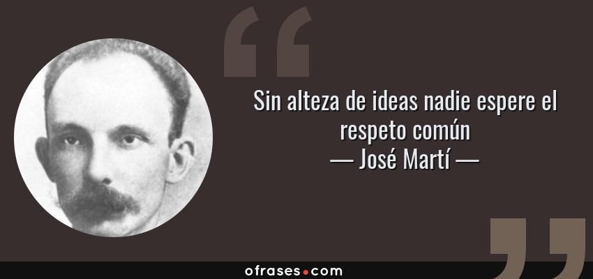 Frases de José Martí - Sin alteza de ideas nadie espere el respeto común