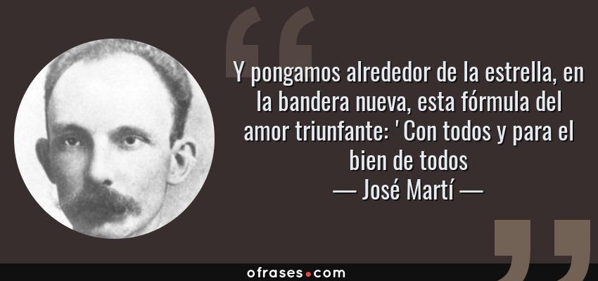 Frases de José Martí - Y pongamos alrededor de la estrella, en la bandera nueva, esta fórmula del amor triunfante: 'Con todos y para el bien de todos