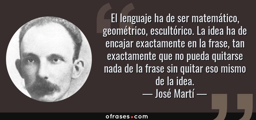 Frases de José Martí - El lenguaje ha de ser matemático, geométrico, escultórico. La idea ha de encajar exactamente en la frase, tan exactamente que no pueda quitarse nada de la frase sin quitar eso mismo de la idea.