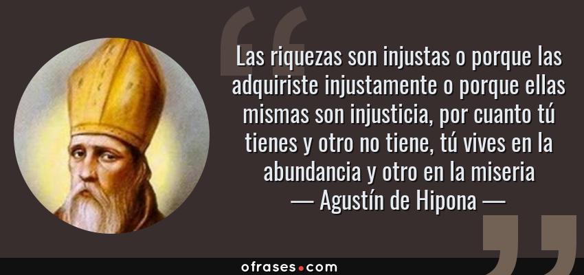Frases de Agustín de Hipona - Las riquezas son injustas o porque las adquiriste injustamente o porque ellas mismas son injusticia, por cuanto tú tienes y otro no tiene, tú vives en la abundancia y otro en la miseria