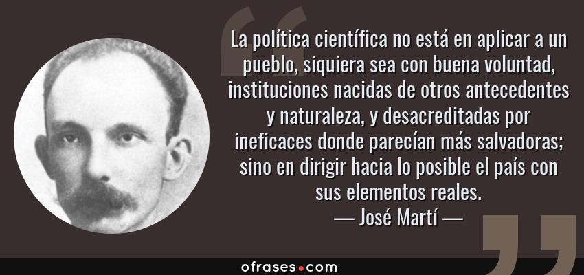 Frases de José Martí - La política científica no está en aplicar a un pueblo, siquiera sea con buena voluntad, instituciones nacidas de otros antecedentes y naturaleza, y desacreditadas por ineficaces donde parecían más salvadoras; sino en dirigir hacia lo posible el país con sus elementos reales.