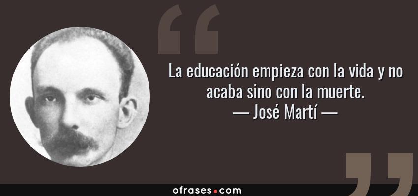 Frases de José Martí - La educación empieza con la vida y no acaba sino con la muerte.